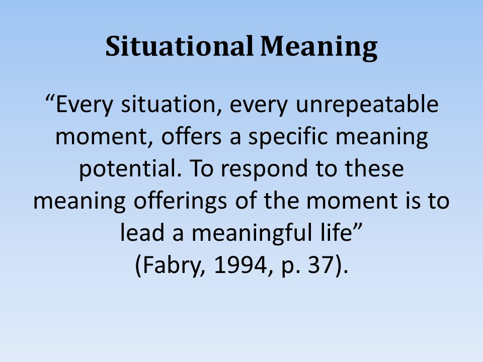 Situational Meaning Every situation, every unrepeatable moment, offers a specific meaning potential.
