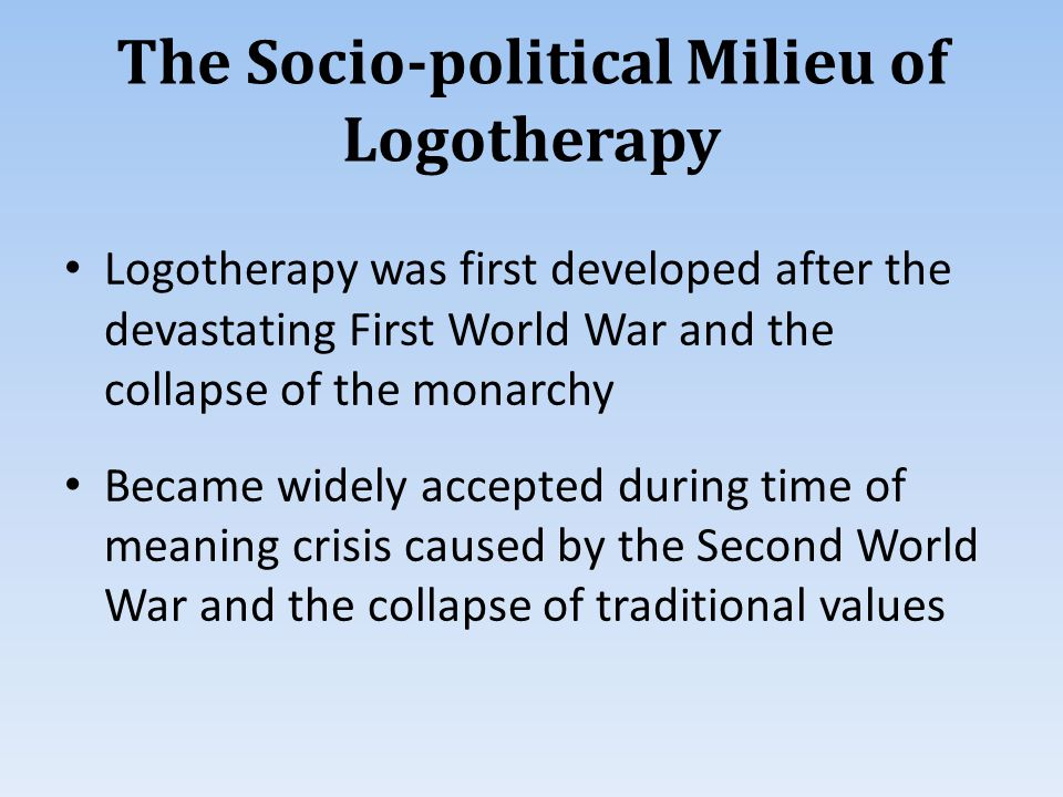 The Socio-political Milieu of Logotherapy Logotherapy was first developed after the devastating First World War and the collapse of the monarchy Became widely accepted during time of meaning crisis caused by the Second World War and the collapse of traditional values