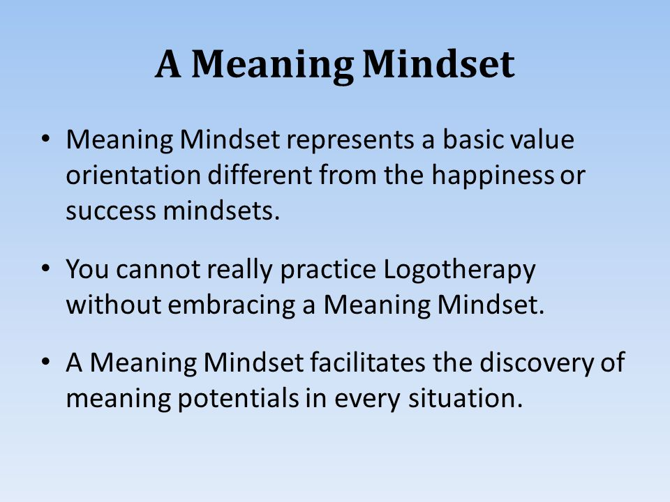 A Meaning Mindset Meaning Mindset represents a basic value orientation different from the happiness or success mindsets.