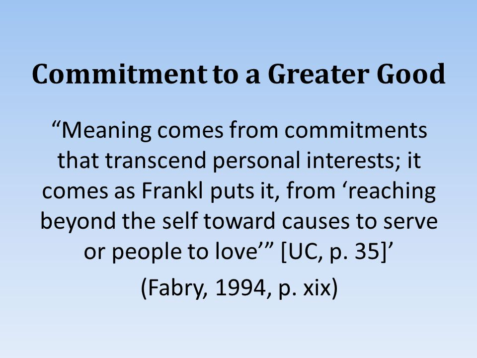 Commitment to a Greater Good Meaning comes from commitments that transcend personal interests; it comes as Frankl puts it, from 'reaching beyond the self toward causes to serve or people to love' [UC, p.