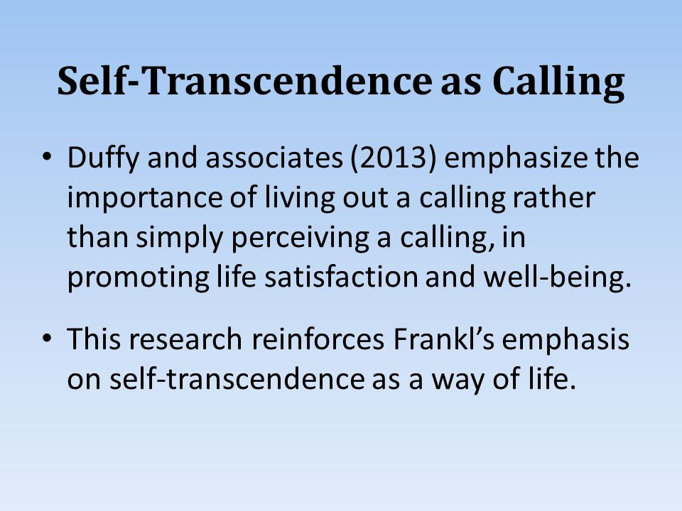 Self-Transcendence as Calling Duffy and associates (2013) emphasize the importance of living out a calling rather than simply perceiving a calling, in promoting life satisfaction and well-being.