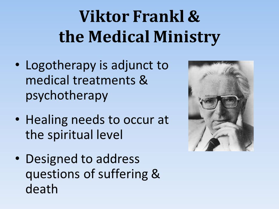Viktor Frankl & the Medical Ministry Logotherapy is adjunct to medical treatments & psychotherapy Healing needs to occur at the spiritual level Designed to address questions of suffering & death