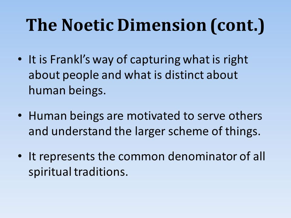 The Noetic Dimension (cont.) It is Frankl's way of capturing what is right about people and what is distinct about human beings.