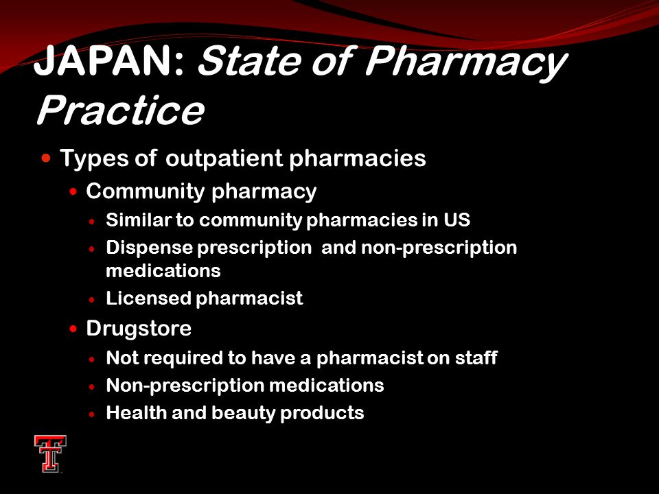 JAPAN: State of Pharmacy Practice Types of outpatient pharmacies Community pharmacy Similar to community pharmacies in US Dispense prescription and non-prescription medications Licensed pharmacist Drugstore Not required to have a pharmacist on staff Non-prescription medications Health and beauty products