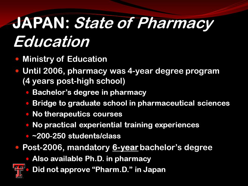 JAPAN: State of Pharmacy Education Ministry of Education Until 2006, pharmacy was 4-year degree program (4 years post-high school) Bachelor's degree in pharmacy Bridge to graduate school in pharmaceutical sciences No therapeutics courses No practical experiential training experiences ~200-250 students/class 6-year Post-2006, mandatory 6-year bachelor's degree Also available Ph.D.