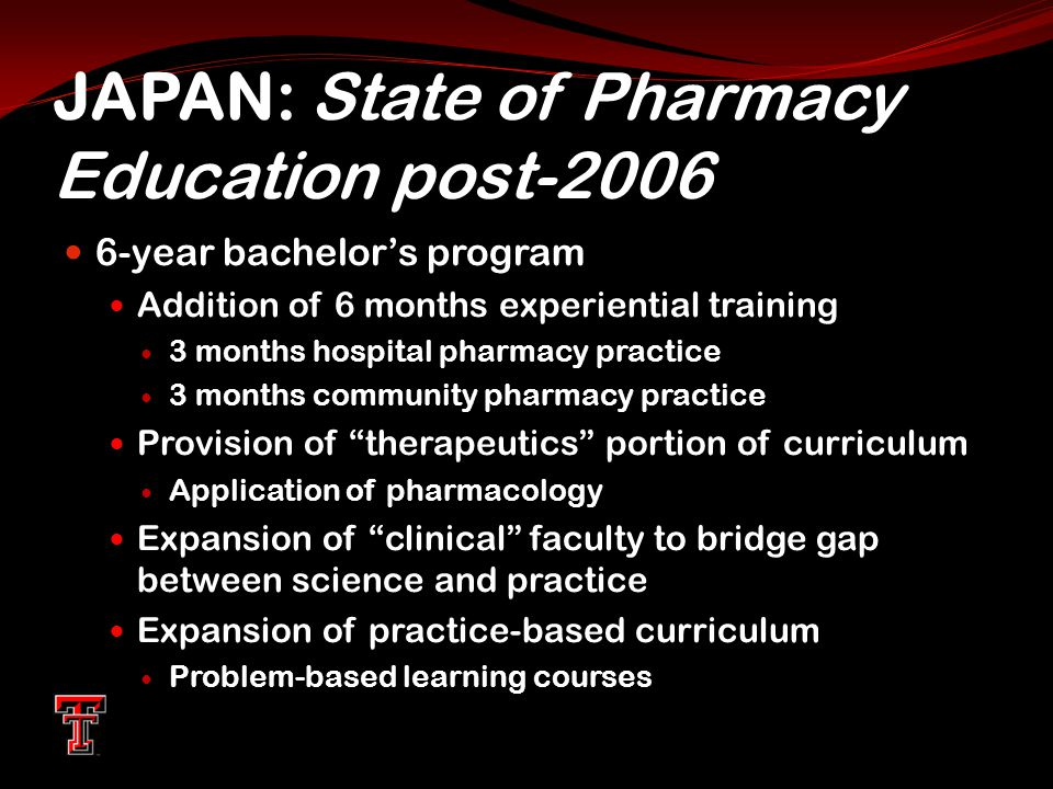 JAPAN: State of Pharmacy Education post-2006 6-year bachelor's program Addition of 6 months experiential training 3 months hospital pharmacy practice 3 months community pharmacy practice Provision of therapeutics portion of curriculum Application of pharmacology Expansion of clinical faculty to bridge gap between science and practice Expansion of practice-based curriculum Problem-based learning courses