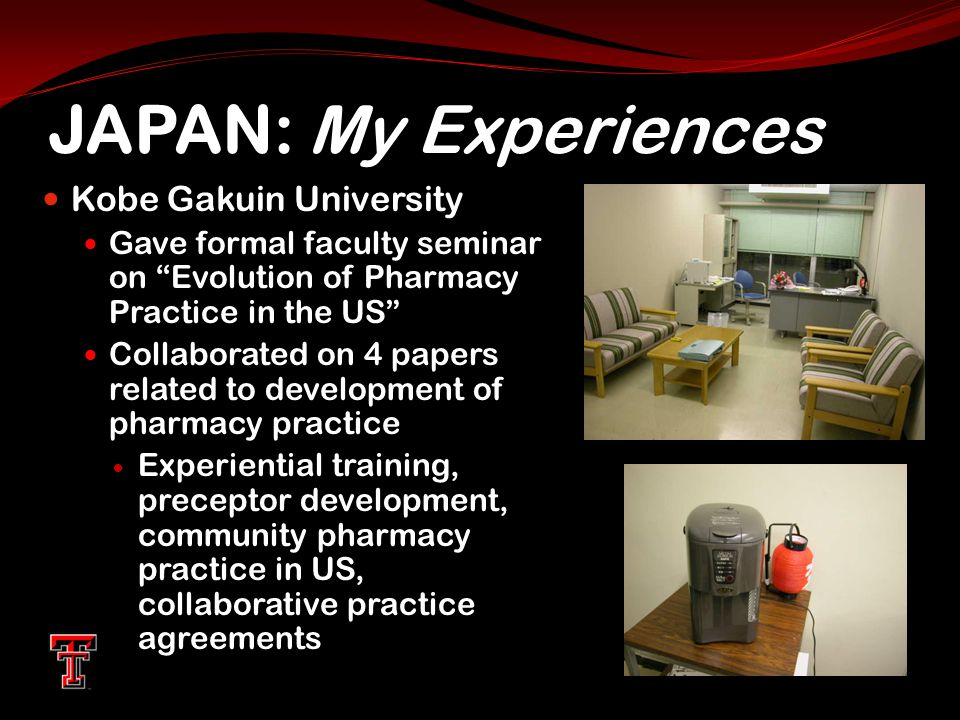 JAPAN: My Experiences Kobe Gakuin University Gave formal faculty seminar on Evolution of Pharmacy Practice in the US Collaborated on 4 papers related to development of pharmacy practice Experiential training, preceptor development, community pharmacy practice in US, collaborative practice agreements