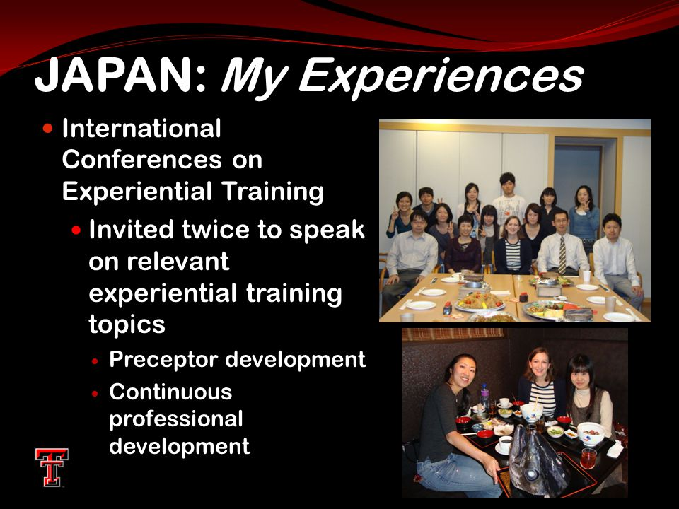 JAPAN: My Experiences International Conferences on Experiential Training Invited twice to speak on relevant experiential training topics Preceptor development Continuous professional development