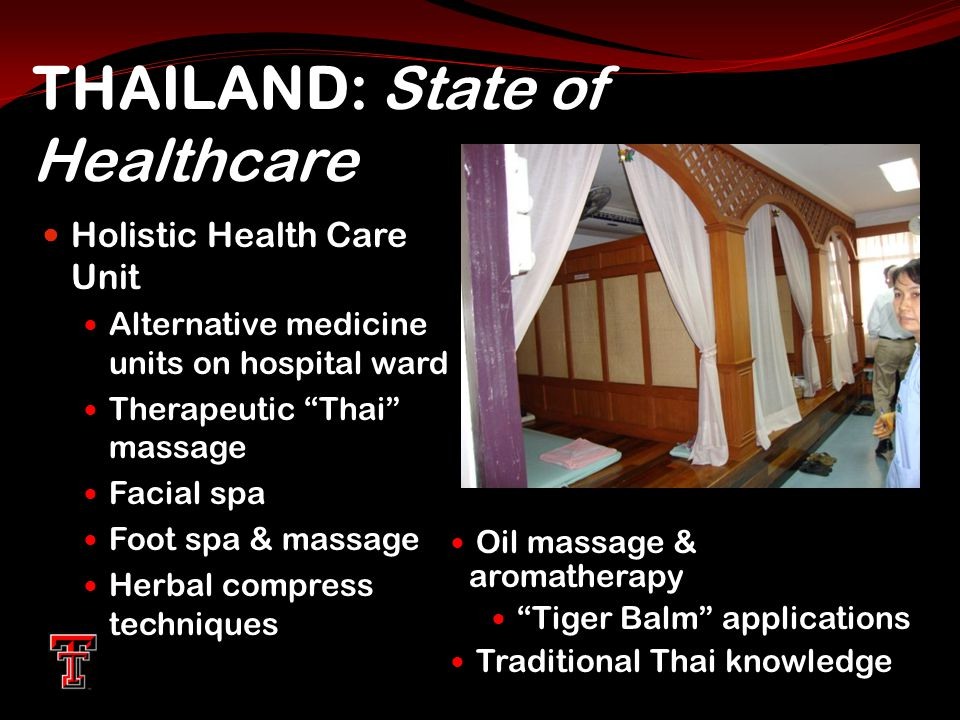 THAILAND: State of Healthcare Holistic Health Care Unit Alternative medicine units on hospital ward Therapeutic Thai massage Facial spa Foot spa & massage Herbal compress techniques Oil massage & aromatherapy Tiger Balm applications Traditional Thai knowledge