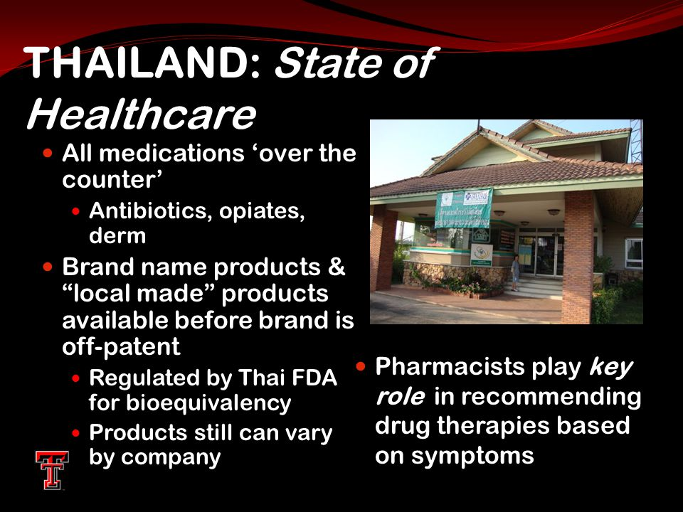THAILAND: State of Healthcare All medications 'over the counter' Antibiotics, opiates, derm Brand name products & local made products available before brand is off-patent Regulated by Thai FDA for bioequivalency Products still can vary by company Pharmacists play key role in recommending drug therapies based on symptoms