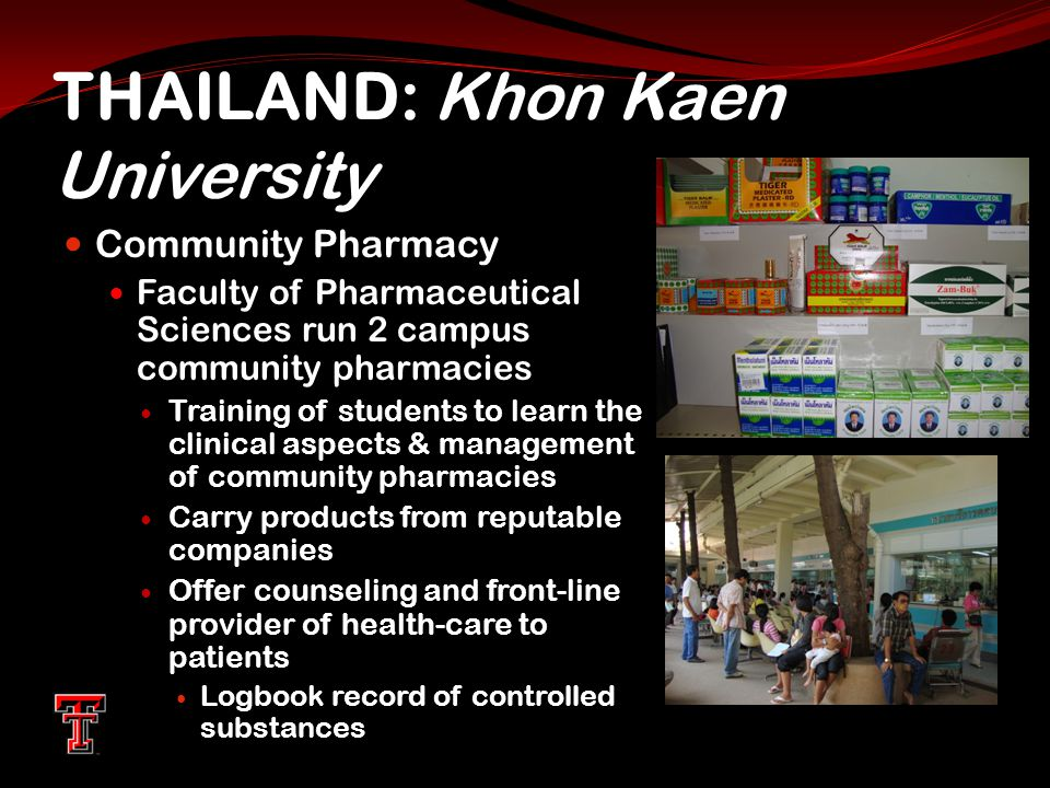 THAILAND: Khon Kaen University Community Pharmacy Faculty of Pharmaceutical Sciences run 2 campus community pharmacies Training of students to learn the clinical aspects & management of community pharmacies Carry products from reputable companies Offer counseling and front-line provider of health-care to patients Logbook record of controlled substances