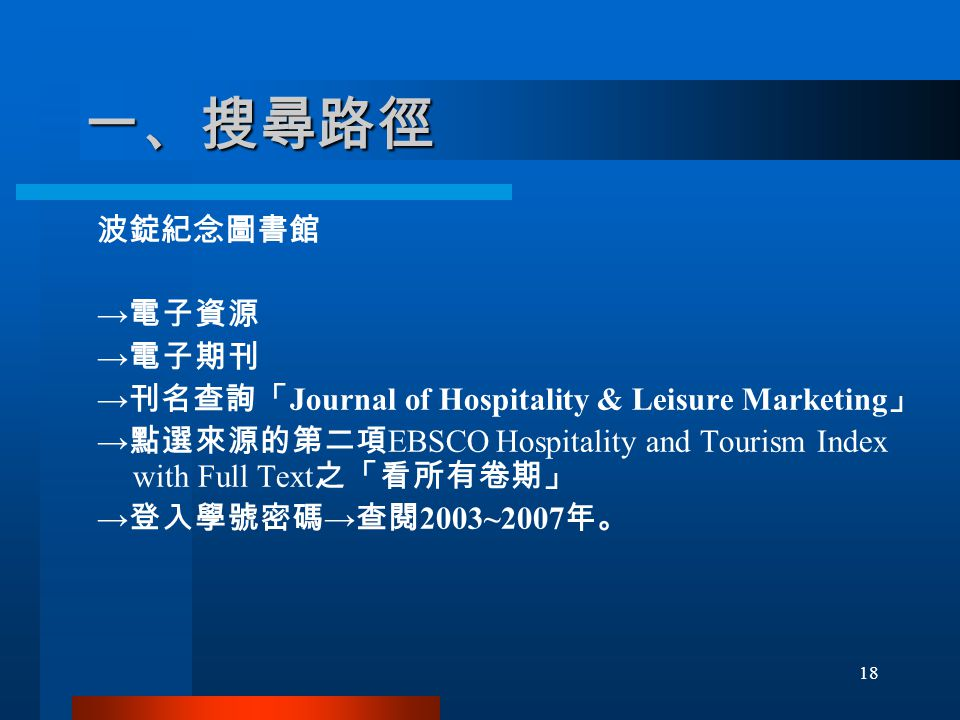 一、搜尋路徑 波錠紀念圖書館 → 電子資源 → 電子期刊 → 刊名查詢「 Journal of Hospitality & Leisure Marketing 」 → 點選來源的第二項 EBSCO Hospitality and Tourism Index with Full Text 之「看所有卷期」 → 登入學號密碼 → 查閱 2003~2007 年。 18