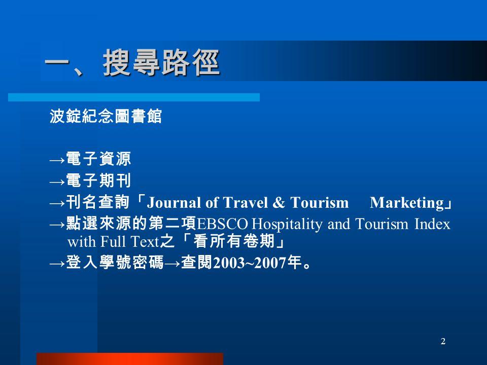 一、搜尋路徑 波錠紀念圖書館 → 電子資源 → 電子期刊 → 刊名查詢「 Journal of Travel & Tourism Marketing 」 → 點選來源的第二項 EBSCO Hospitality and Tourism Index with Full Text 之「看所有卷期」 → 登入學號密碼 → 查閱 2003~2007 年。 2