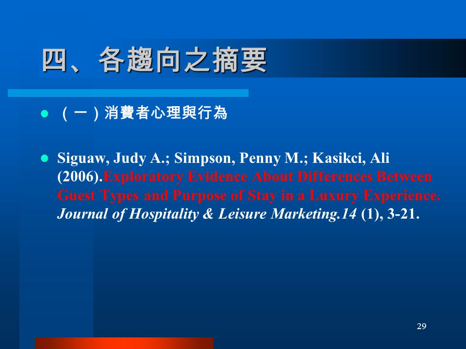 四、各趨向之摘要 (一)消費者心理與行為 Siguaw, Judy A.; Simpson, Penny M.; Kasikci, Ali (2006).Exploratory Evidence About Differences Between Guest Types and Purpose of Stay in a Luxury Experience.