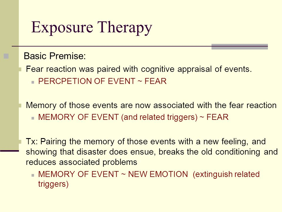 Exposure Therapy Basic Premise: Fear reaction was paired with cognitive appraisal of events. PERCPETION OF EVENT ~ FEAR Memory of those events are now