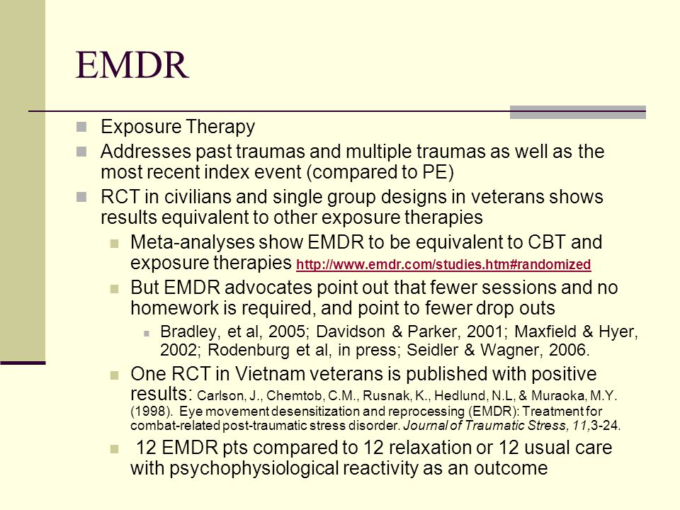 EMDR Exposure Therapy Addresses past traumas and multiple traumas as well as the most recent index event (compared to PE) RCT in civilians and single