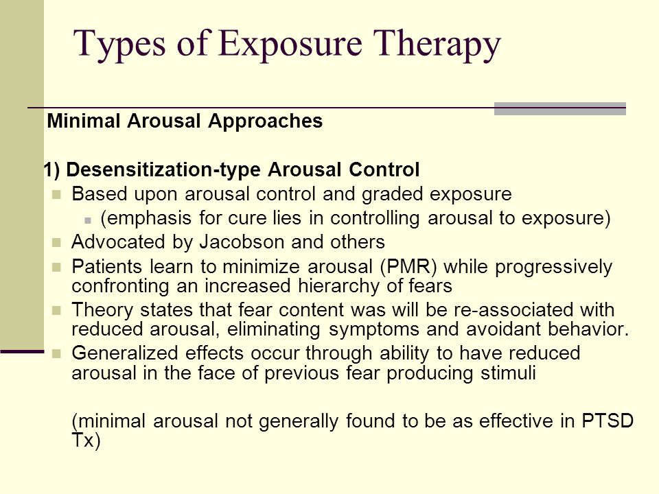 Types of Exposure Therapy Minimal Arousal Approaches 1) Desensitization-type Arousal Control Based upon arousal control and graded exposure (emphasis for cure lies in controlling arousal to exposure) Advocated by Jacobson and others Patients learn to minimize arousal (PMR) while progressively confronting an increased hierarchy of fears Theory states that fear content was will be re-associated with reduced arousal, eliminating symptoms and avoidant behavior.