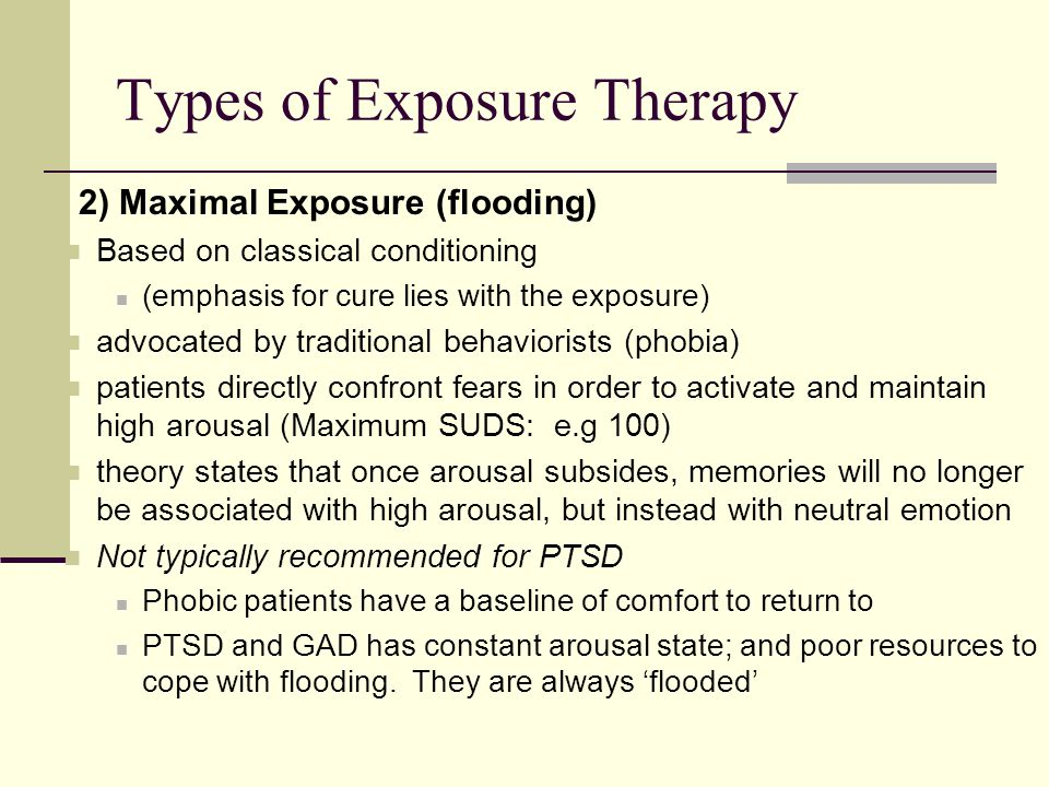 2) Maximal Exposure (flooding) Based on classical conditioning (emphasis for cure lies with the exposure) advocated by traditional behaviorists (phobia) patients directly confront fears in order to activate and maintain high arousal (Maximum SUDS: e.g 100) theory states that once arousal subsides, memories will no longer be associated with high arousal, but instead with neutral emotion Not typically recommended for PTSD Phobic patients have a baseline of comfort to return to PTSD and GAD has constant arousal state; and poor resources to cope with flooding.