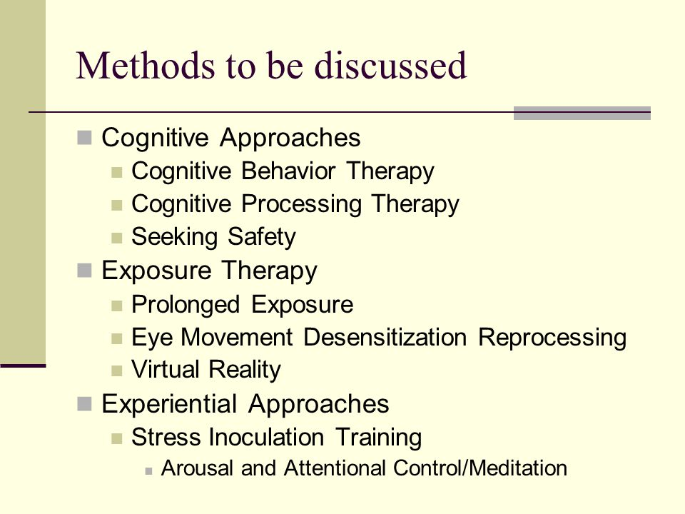Methods to be discussed Cognitive Approaches Cognitive Behavior Therapy Cognitive Processing Therapy Seeking Safety Exposure Therapy Prolonged Exposure Eye Movement Desensitization Reprocessing Virtual Reality Experiential Approaches Stress Inoculation Training Arousal and Attentional Control/Meditation