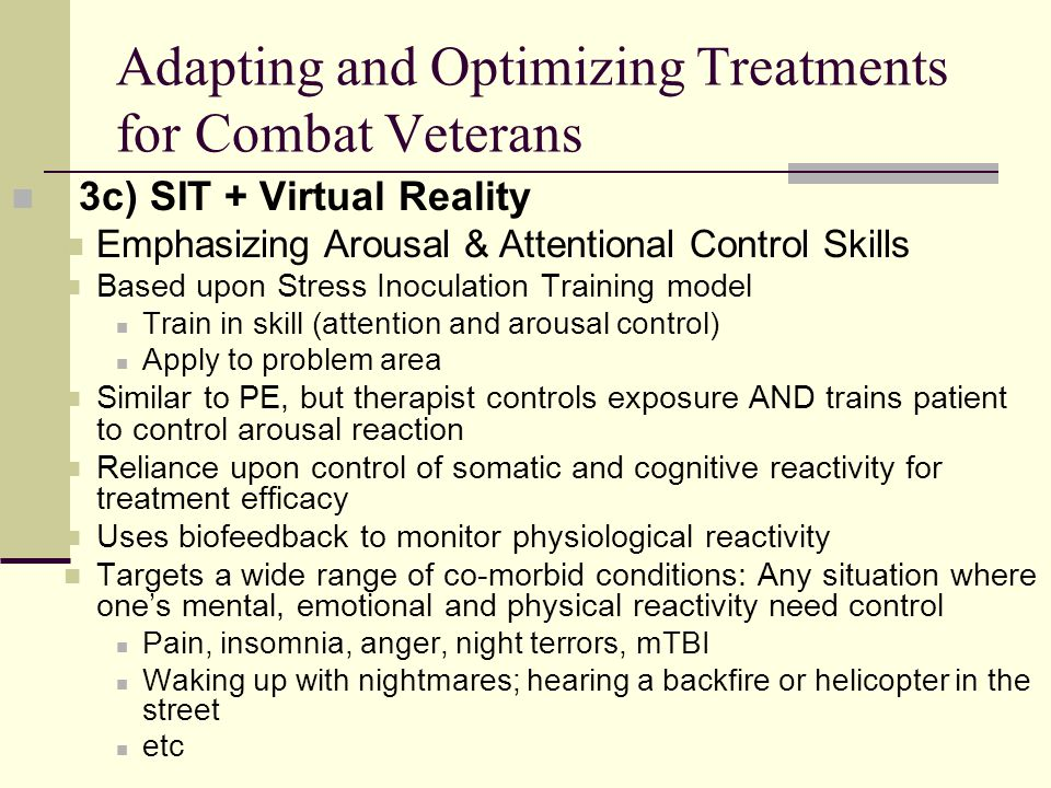 3c) SIT + Virtual Reality Emphasizing Arousal & Attentional Control Skills Based upon Stress Inoculation Training model Train in skill (attention and arousal control) Apply to problem area Similar to PE, but therapist controls exposure AND trains patient to control arousal reaction Reliance upon control of somatic and cognitive reactivity for treatment efficacy Uses biofeedback to monitor physiological reactivity Targets a wide range of co-morbid conditions: Any situation where one's mental, emotional and physical reactivity need control Pain, insomnia, anger, night terrors, mTBI Waking up with nightmares; hearing a backfire or helicopter in the street etc Adapting and Optimizing Treatments for Combat Veterans