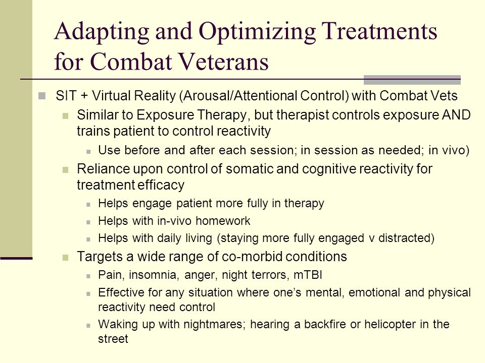 Adapting and Optimizing Treatments for Combat Veterans SIT + Virtual Reality (Arousal/Attentional Control) with Combat Vets Similar to Exposure Therapy, but therapist controls exposure AND trains patient to control reactivity Use before and after each session; in session as needed; in vivo) Reliance upon control of somatic and cognitive reactivity for treatment efficacy Helps engage patient more fully in therapy Helps with in-vivo homework Helps with daily living (staying more fully engaged v distracted) Targets a wide range of co-morbid conditions Pain, insomnia, anger, night terrors, mTBI Effective for any situation where one's mental, emotional and physical reactivity need control Waking up with nightmares; hearing a backfire or helicopter in the street
