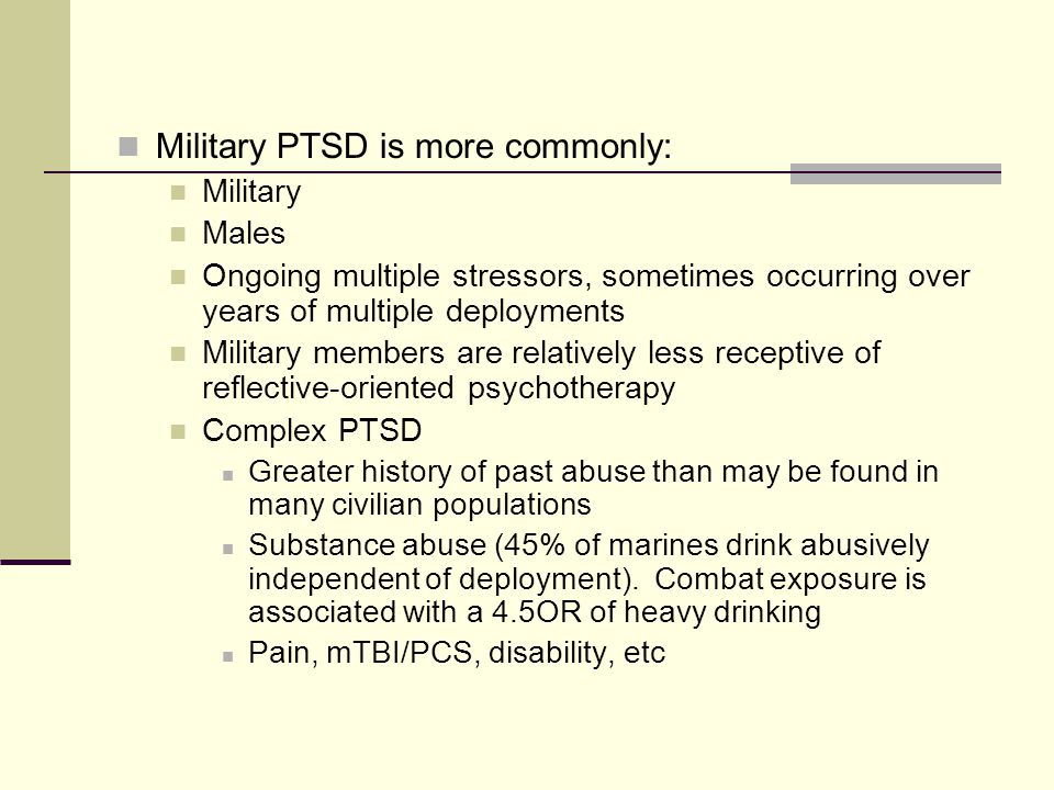 Military PTSD is more commonly: Military Males Ongoing multiple stressors, sometimes occurring over years of multiple deployments Military members are