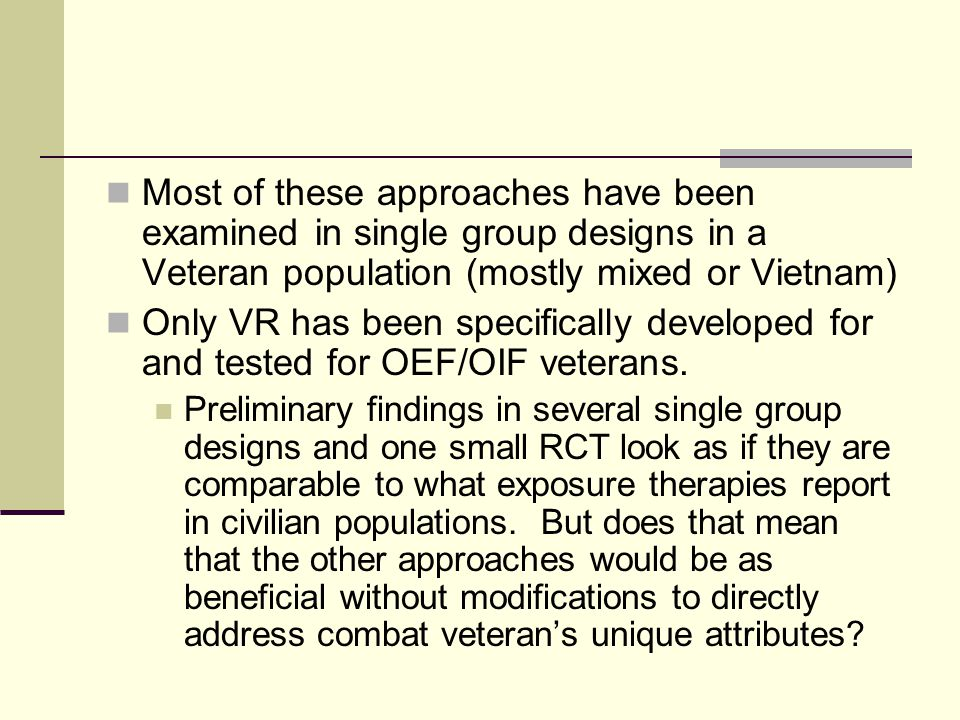 Most of these approaches have been examined in single group designs in a Veteran population (mostly mixed or Vietnam) Only VR has been specifically developed for and tested for OEF/OIF veterans.
