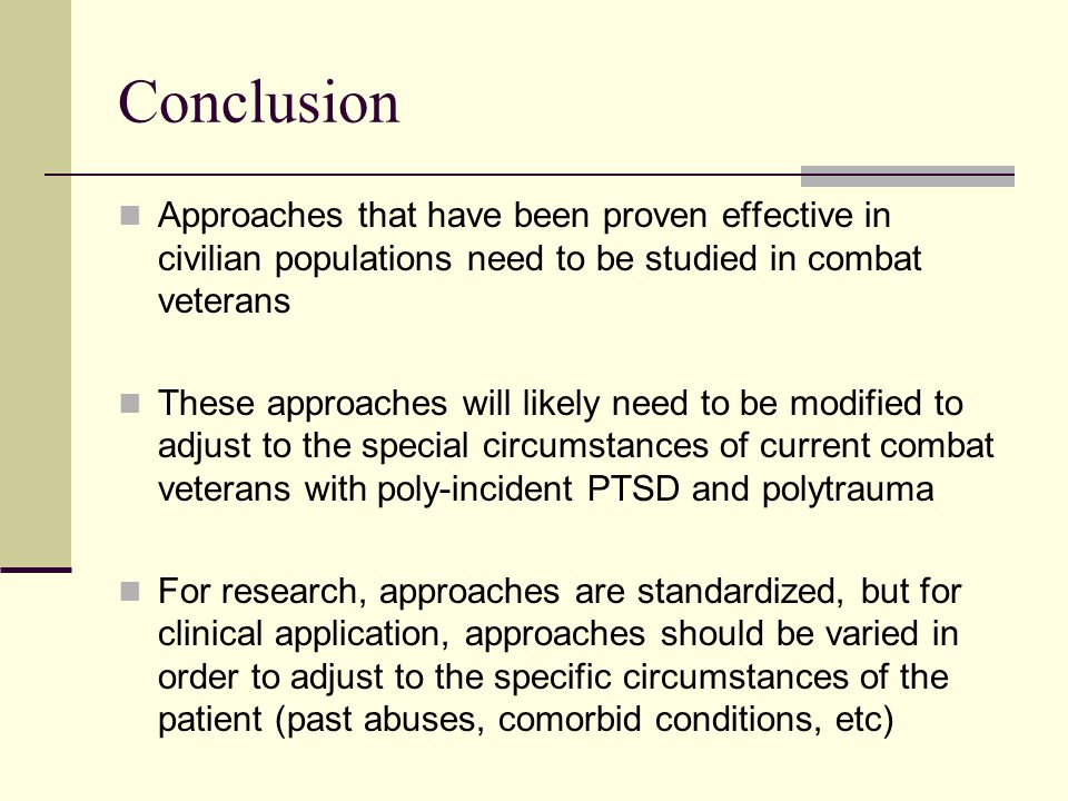 Conclusion Approaches that have been proven effective in civilian populations need to be studied in combat veterans These approaches will likely need to be modified to adjust to the special circumstances of current combat veterans with poly-incident PTSD and polytrauma For research, approaches are standardized, but for clinical application, approaches should be varied in order to adjust to the specific circumstances of the patient (past abuses, comorbid conditions, etc)