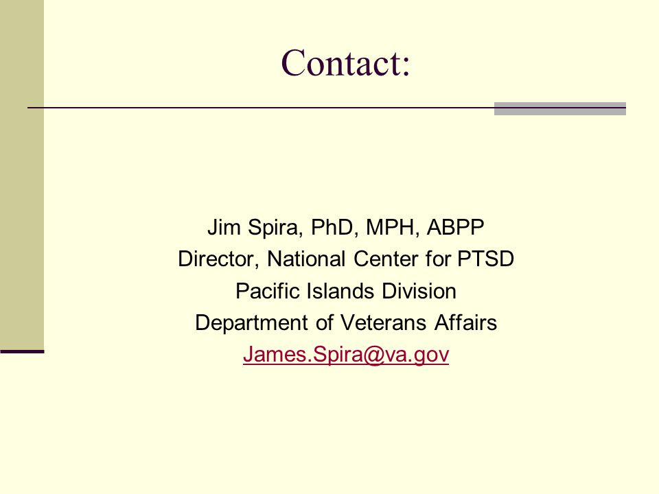 Contact: Jim Spira, PhD, MPH, ABPP Director, National Center for PTSD Pacific Islands Division Department of Veterans Affairs James.Spira@va.gov