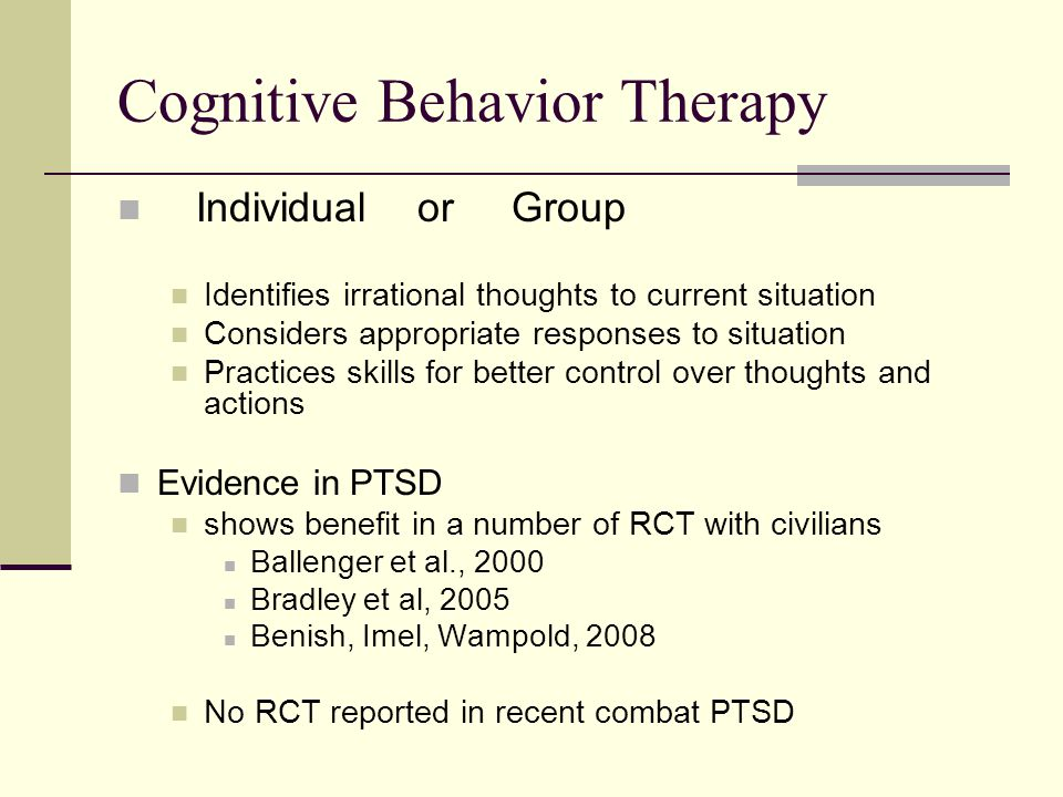 Cognitive Behavior Therapy Individual or Group Identifies irrational thoughts to current situation Considers appropriate responses to situation Practices skills for better control over thoughts and actions Evidence in PTSD shows benefit in a number of RCT with civilians Ballenger et al., 2000 Bradley et al, 2005 Benish, Imel, Wampold, 2008 No RCT reported in recent combat PTSD