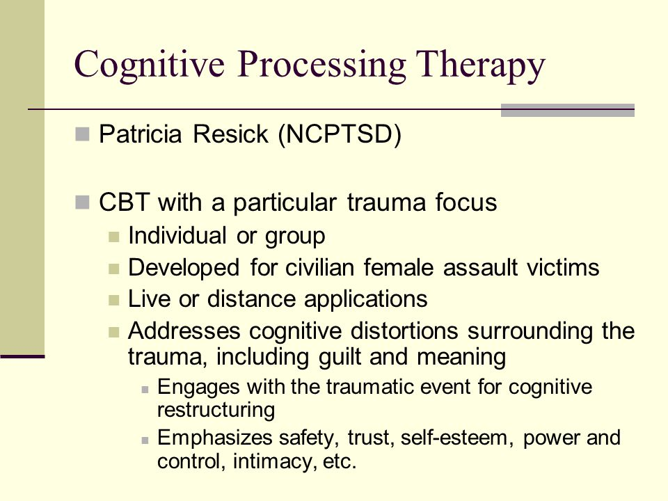 Cognitive Processing Therapy Patricia Resick (NCPTSD) CBT with a particular trauma focus Individual or group Developed for civilian female assault victims Live or distance applications Addresses cognitive distortions surrounding the trauma, including guilt and meaning Engages with the traumatic event for cognitive restructuring Emphasizes safety, trust, self-esteem, power and control, intimacy, etc.