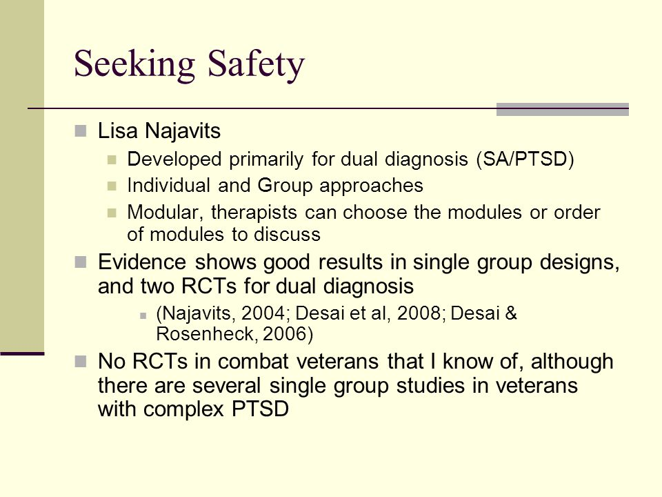 Seeking Safety Lisa Najavits Developed primarily for dual diagnosis (SA/PTSD) Individual and Group approaches Modular, therapists can choose the modul