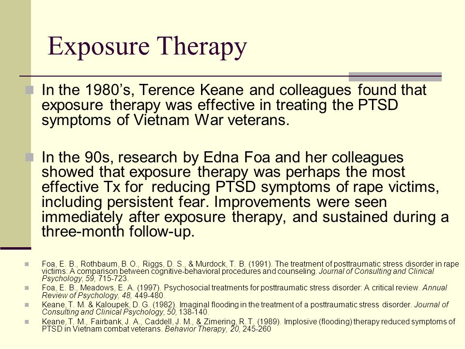 Exposure Therapy In the 1980's, Terence Keane and colleagues found that exposure therapy was effective in treating the PTSD symptoms of Vietnam War veterans.