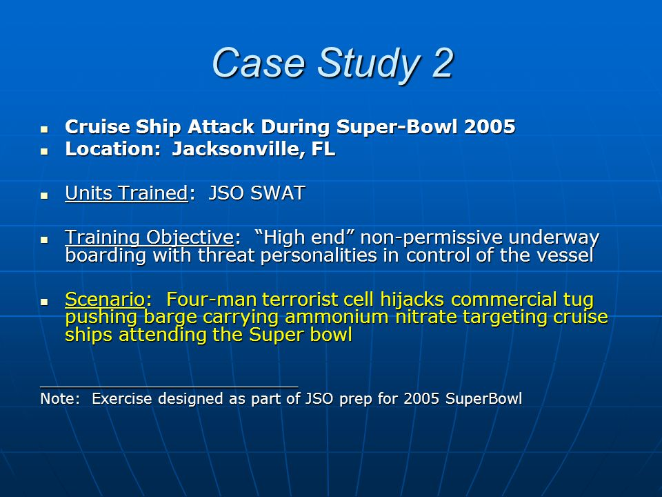 Case Study 2 Cruise Ship Attack During Super-Bowl 2005 Cruise Ship Attack During Super-Bowl 2005 Location: Jacksonville, FL Location: Jacksonville, FL Units Trained: JSO SWAT Units Trained: JSO SWAT Training Objective: High end non-permissive underway boarding with threat personalities in control of the vessel Training Objective: High end non-permissive underway boarding with threat personalities in control of the vessel Scenario: Four-man terrorist cell hijacks commercial tug pushing barge carrying ammonium nitrate targeting cruise ships attending the Super bowl Scenario: Four-man terrorist cell hijacks commercial tug pushing barge carrying ammonium nitrate targeting cruise ships attending the Super bowl______________________ Note: Exercise designed as part of JSO prep for 2005 SuperBowl