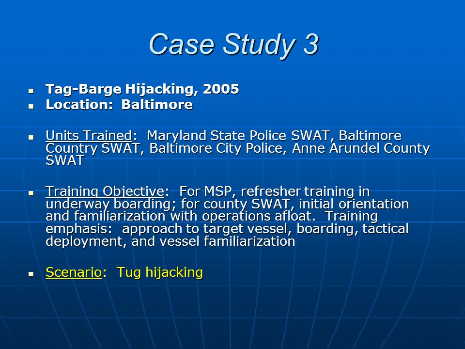 Case Study 3 Tag-Barge Hijacking, 2005 Tag-Barge Hijacking, 2005 Location: Baltimore Location: Baltimore Units Trained: Maryland State Police SWAT, Baltimore Country SWAT, Baltimore City Police, Anne Arundel County SWAT Units Trained: Maryland State Police SWAT, Baltimore Country SWAT, Baltimore City Police, Anne Arundel County SWAT Training Objective: For MSP, refresher training in underway boarding; for county SWAT, initial orientation and familiarization with operations afloat.