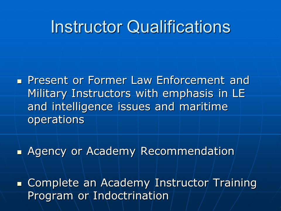 Instructor Qualifications Present or Former Law Enforcement and Military Instructors with emphasis in LE and intelligence issues and maritime operations Present or Former Law Enforcement and Military Instructors with emphasis in LE and intelligence issues and maritime operations Agency or Academy Recommendation Agency or Academy Recommendation Complete an Academy Instructor Training Program or Indoctrination Complete an Academy Instructor Training Program or Indoctrination