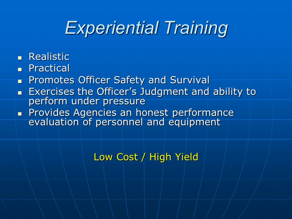 Realistic Realistic Practical Practical Promotes Officer Safety and Survival Promotes Officer Safety and Survival Exercises the Officer's Judgment and ability to perform under pressure Exercises the Officer's Judgment and ability to perform under pressure Provides Agencies an honest performance evaluation of personnel and equipment Provides Agencies an honest performance evaluation of personnel and equipment Low Cost / High Yield