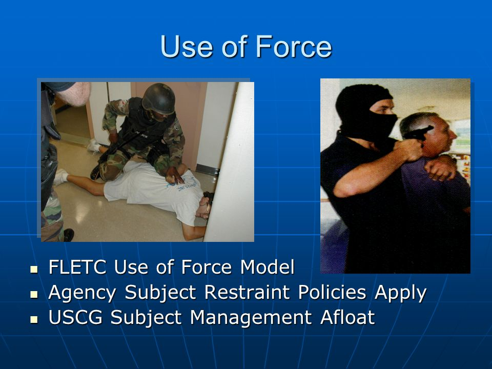 Use of Force FLETC Use of Force Model FLETC Use of Force Model Agency Subject Restraint Policies Apply Agency Subject Restraint Policies Apply USCG Subject Management Afloat USCG Subject Management Afloat