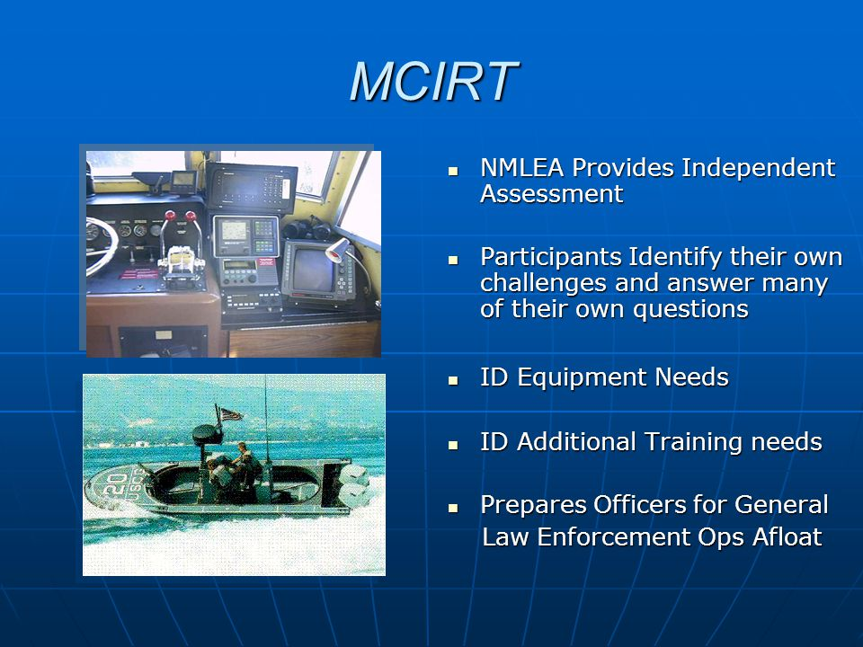 MCIRT NMLEA Provides Independent Assessment NMLEA Provides Independent Assessment Participants Identify their own challenges and answer many of their own questions Participants Identify their own challenges and answer many of their own questions ID Equipment Needs ID Equipment Needs ID Additional Training needs ID Additional Training needs Prepares Officers for General Prepares Officers for General Law Enforcement Ops Afloat Law Enforcement Ops Afloat