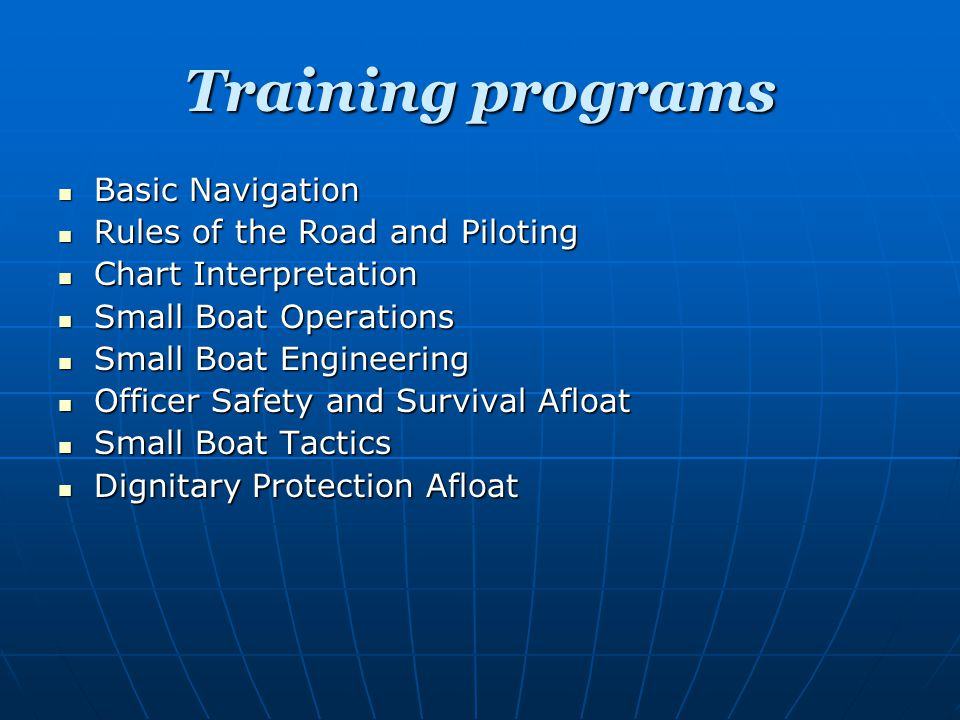 Training programs Basic Navigation Basic Navigation Rules of the Road and Piloting Rules of the Road and Piloting Chart Interpretation Chart Interpretation Small Boat Operations Small Boat Operations Small Boat Engineering Small Boat Engineering Officer Safety and Survival Afloat Officer Safety and Survival Afloat Small Boat Tactics Small Boat Tactics Dignitary Protection Afloat Dignitary Protection Afloat