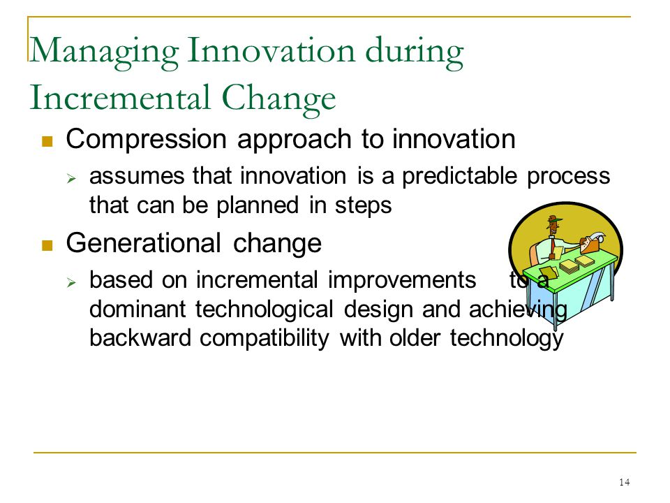 14 Managing Innovation during Incremental Change Compression approach to innovation  assumes that innovation is a predictable process that can be planned in steps Generational change  based on incremental improvements to a dominant technological design and achieving backward compatibility with older technology