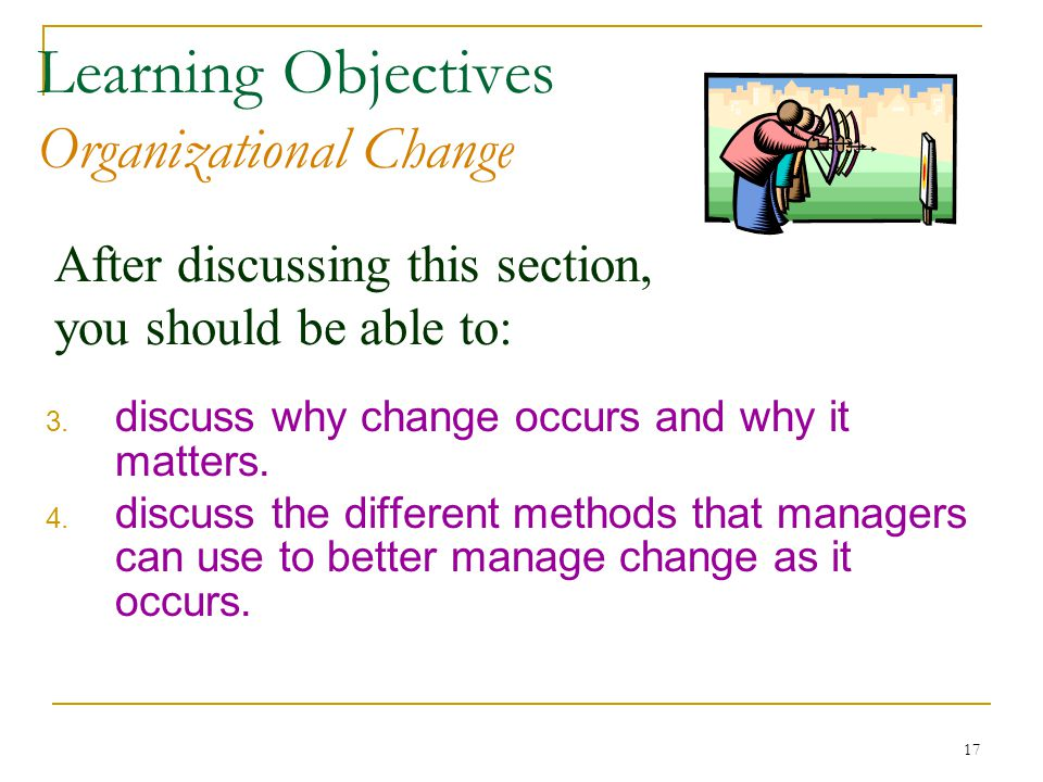 17 After discussing this section, you should be able to: Learning Objectives Organizational Change 3.