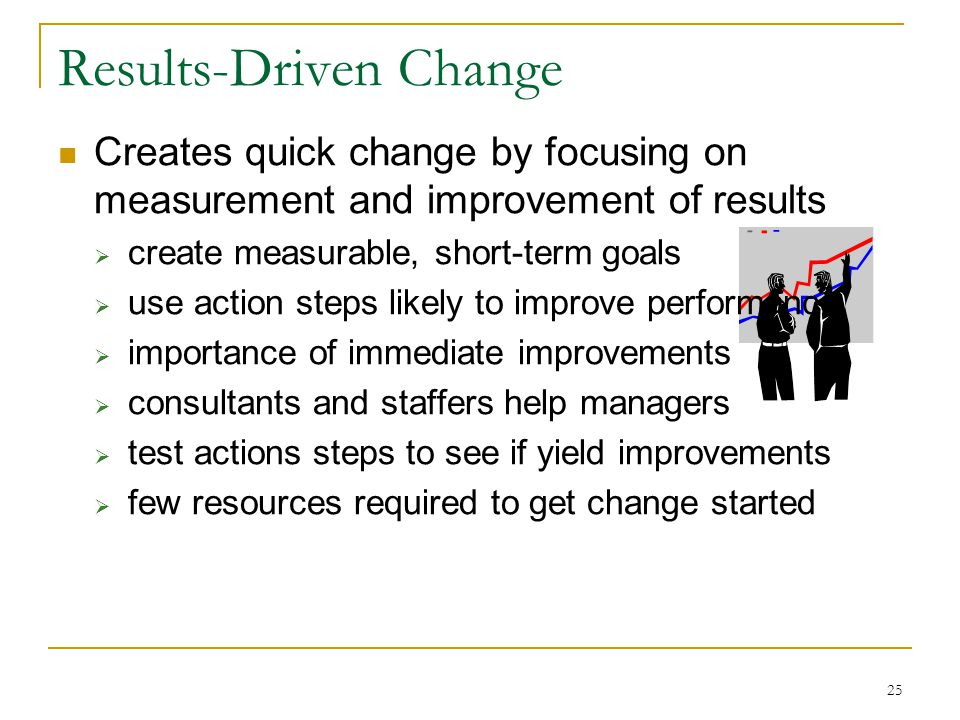 25 Results-Driven Change Creates quick change by focusing on measurement and improvement of results  create measurable, short-term goals  use action steps likely to improve performance  importance of immediate improvements  consultants and staffers help managers  test actions steps to see if yield improvements  few resources required to get change started