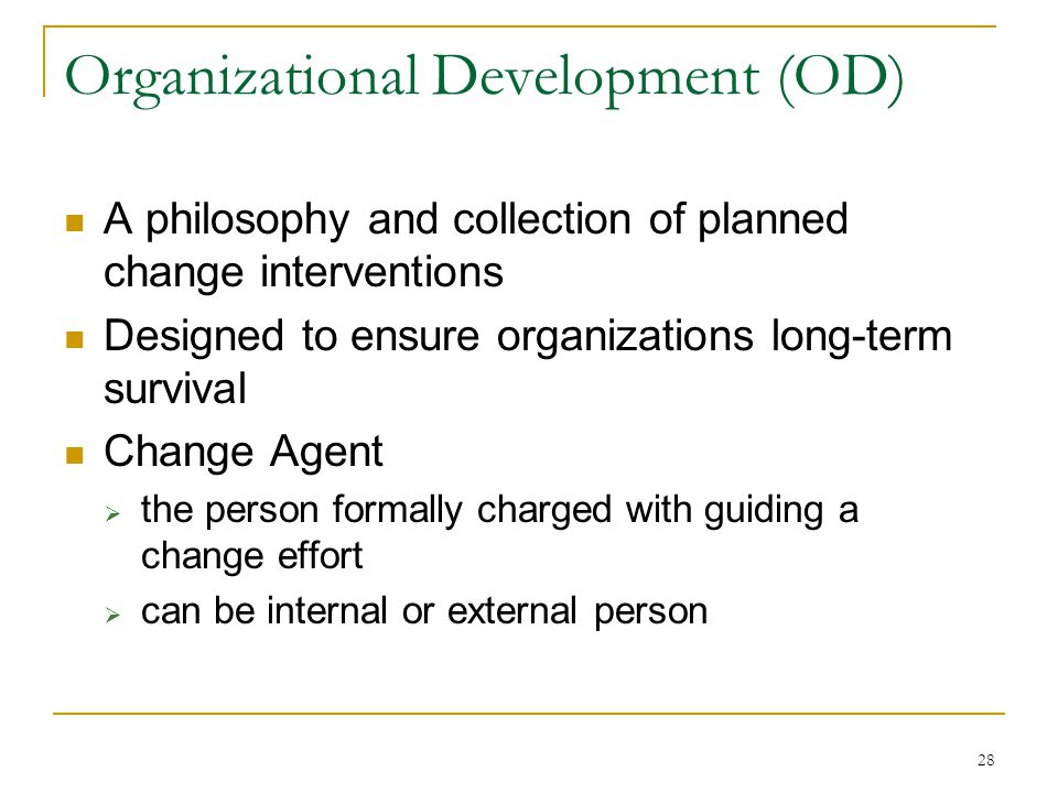 28 Organizational Development (OD) A philosophy and collection of planned change interventions Designed to ensure organizations long-term survival Change Agent  the person formally charged with guiding a change effort  can be internal or external person