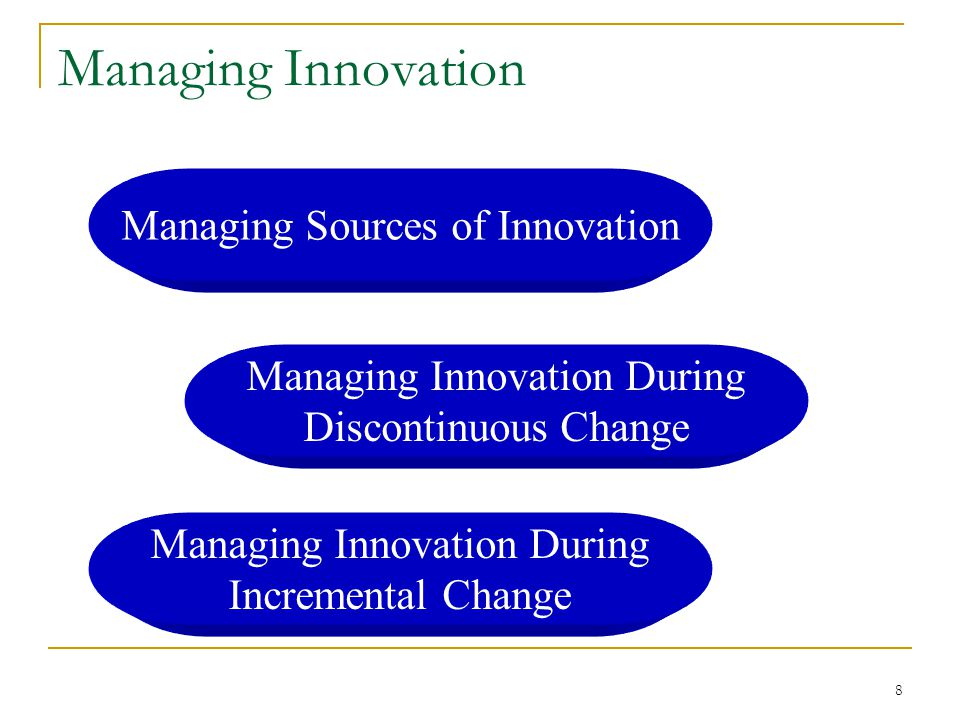 8 Managing Innovation Managing Sources of Innovation Managing Innovation During Discontinuous Change Managing Innovation During Incremental Change
