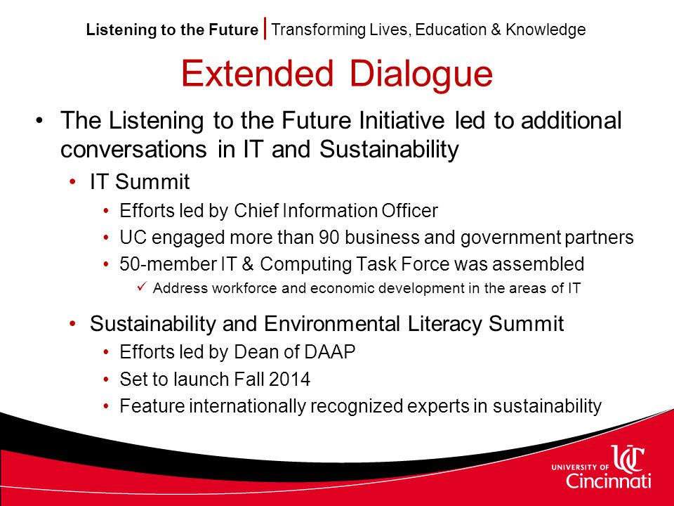 Listening to the Future Transforming Lives, Education & Knowledge Extended Dialogue The Listening to the Future Initiative led to additional conversations in IT and Sustainability IT Summit Efforts led by Chief Information Officer UC engaged more than 90 business and government partners 50-member IT & Computing Task Force was assembled Address workforce and economic development in the areas of IT Sustainability and Environmental Literacy Summit Efforts led by Dean of DAAP Set to launch Fall 2014 Feature internationally recognized experts in sustainability