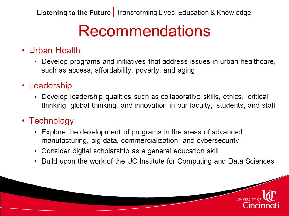 Listening to the Future Transforming Lives, Education & Knowledge Recommendations Urban Health Develop programs and initiatives that address issues in urban healthcare, such as access, affordability, poverty, and aging Leadership Develop leadership qualities such as collaborative skills, ethics, critical thinking, global thinking, and innovation in our faculty, students, and staff Technology Explore the development of programs in the areas of advanced manufacturing, big data, commercialization, and cybersecurity Consider digital scholarship as a general education skill Build upon the work of the UC Institute for Computing and Data Sciences