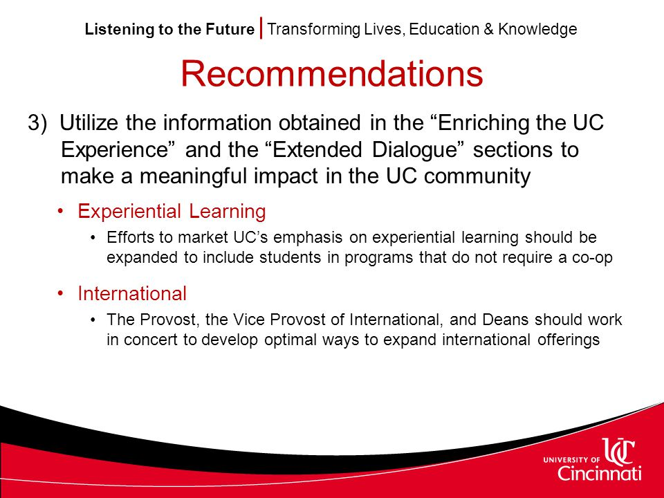 Listening to the Future Transforming Lives, Education & Knowledge Recommendations 3) Utilize the information obtained in the Enriching the UC Experience and the Extended Dialogue sections to make a meaningful impact in the UC community Experiential Learning Efforts to market UC's emphasis on experiential learning should be expanded to include students in programs that do not require a co-op International The Provost, the Vice Provost of International, and Deans should work in concert to develop optimal ways to expand international offerings