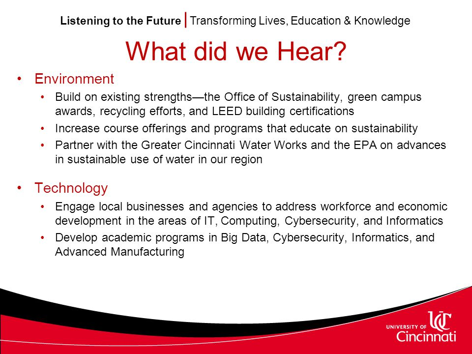 Listening to the Future Transforming Lives, Education & Knowledge Recommendations Interdisciplinary The Provost Office should work with Deans to develop collaborations in order to accomplish interdisciplinary teaching and research Pedagogy Continue to develop innovative pedagogical approaches to improve student learning and advance the scholarship of teaching and learning, while incorporating the use of eLearning and hybrid models Assessment Continue to develop innovative ways to assess the quality of academic programs and effectiveness of instructional approaches