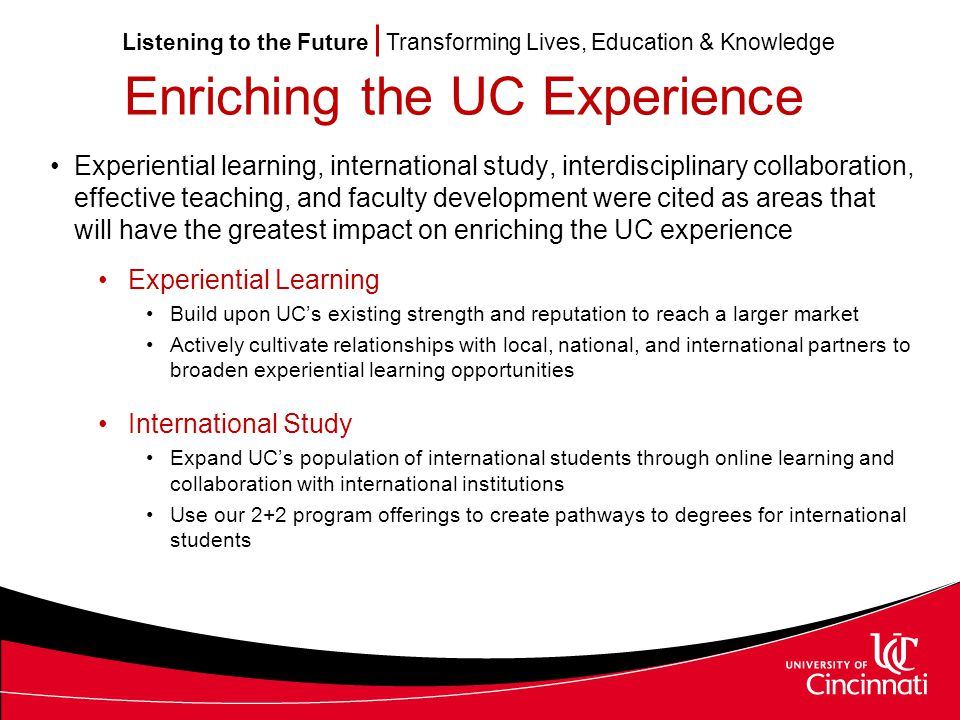 Listening to the Future Transforming Lives, Education & Knowledge Enriching the UC Experience Interdisciplinary Collaboration Support the need for more interdisciplinary collaboration and collaborative research Exploit UC's wide range of academic areas of expertise among its faculty Encourage and reward collaboration between academic units Effective Teaching Provide more blended pedagogical approaches, combining online learning with traditional classroom instruction Expand assessment in order to identify effective pedagogies, or areas in need of improvement Faculty Development Increase professional development opportunities Provide more training on how to obtain funded research